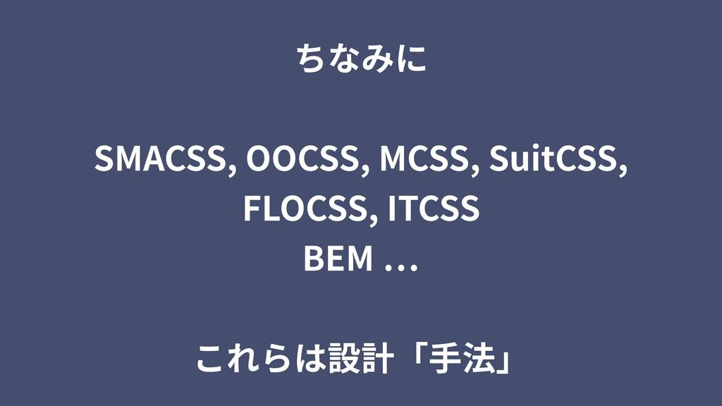 ちなみに SMACSS, OOCSS, MCSS, SuitCSS, FLOCSS, ITCS...