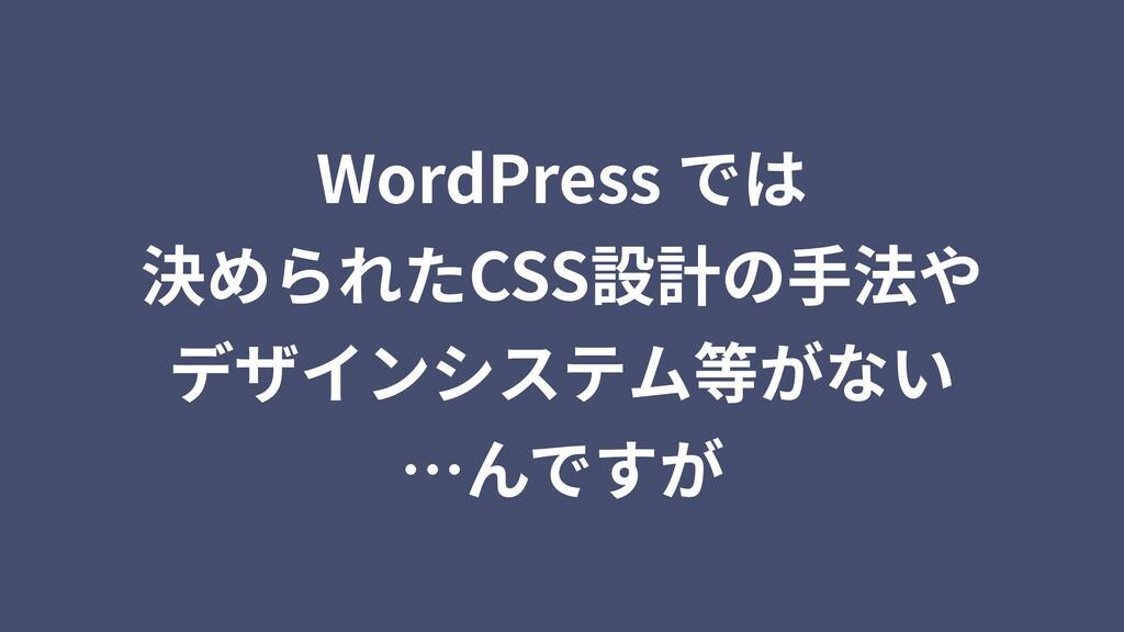 WordPress では 決められたCSS設計の⼿法や デザインシステム等がない …んですが