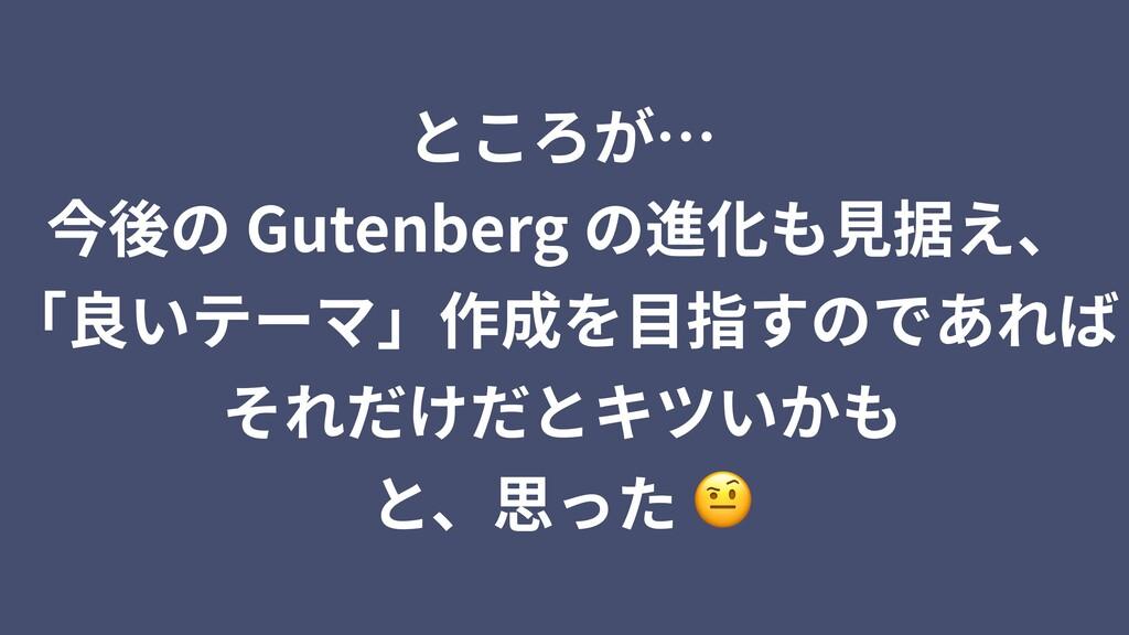 ところが… 今後の Gutenberg の進化も⾒据え、 「良いテーマ」作成を⽬指すのであれば...