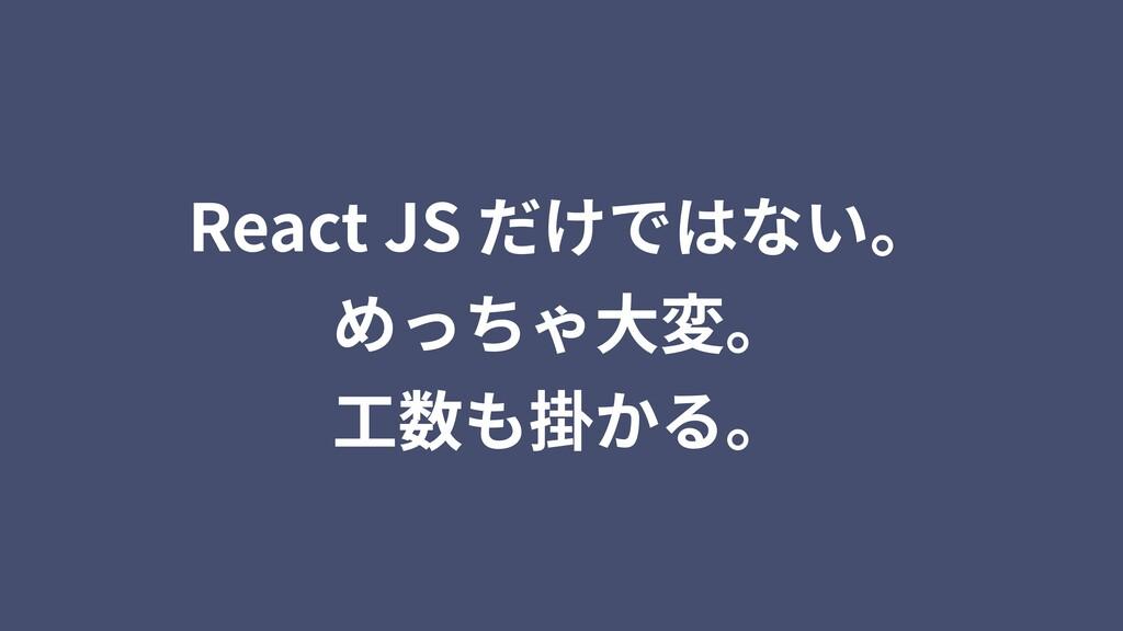 React JS だけではない。 めっちゃ⼤変。 ⼯数も掛かる。