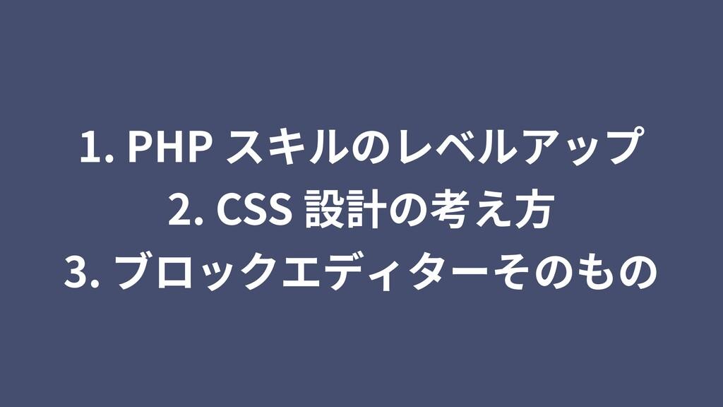 1. PHP スキルのレベルアップ 2. CSS 設計の考え⽅ 3. ブロックエディターそのもの