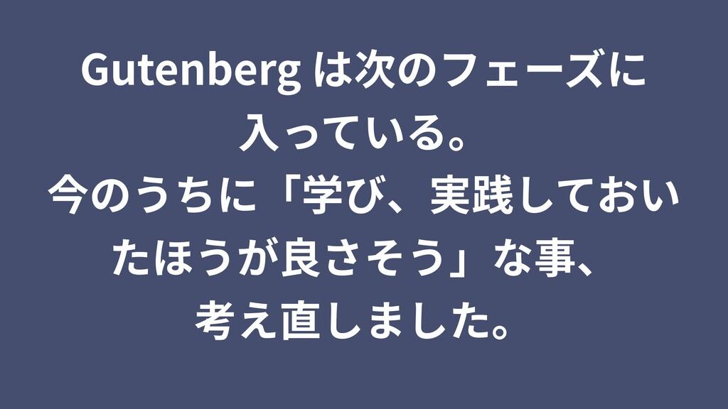 Gutenberg は次のフェーズに ⼊っている。 今のうちに「学び、実践しておい たほうが良...