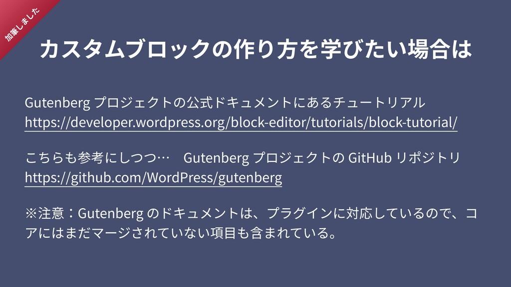 カスタムブロックの作り⽅を学びたい場合は Gutenberg プロジェクトの公式ドキュメントに...