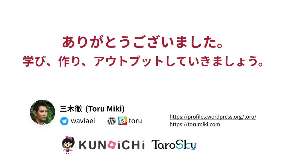 ありがとうございました。 学び、作り、アウトプットしていきましょう。 三⽊徹 (Toru Mi...