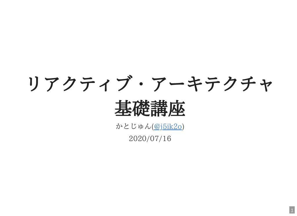 リアクティブ・アーキテクチャ 基礎講座 かとじゅん( ) 2020/07/16 @j5ik2o...