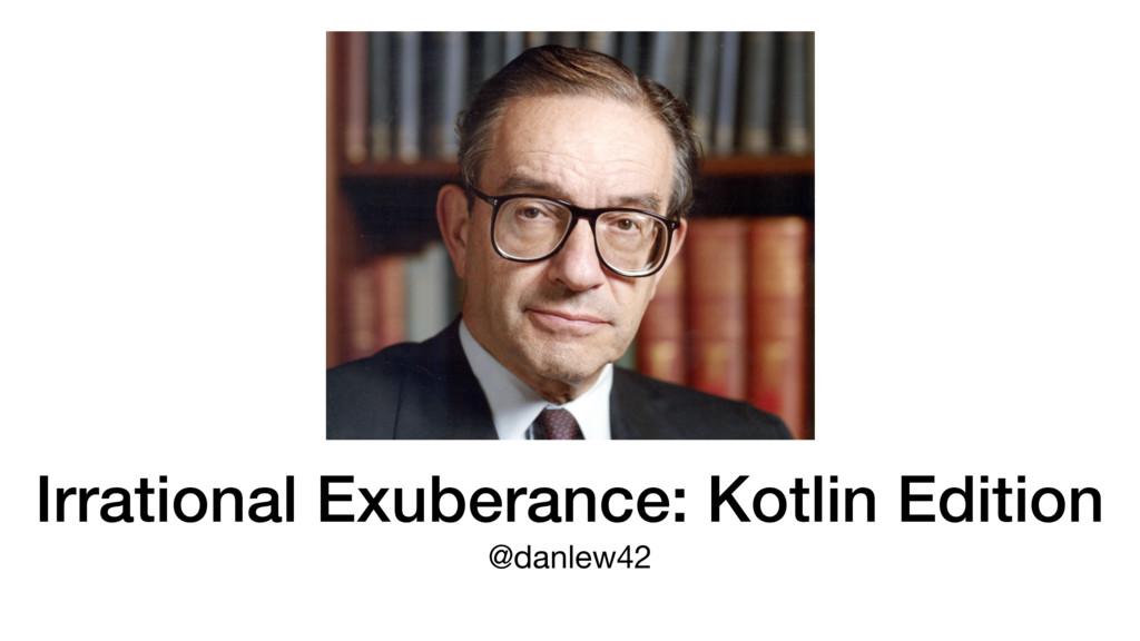 Irrational Exuberance: Kotlin Edition @danlew42