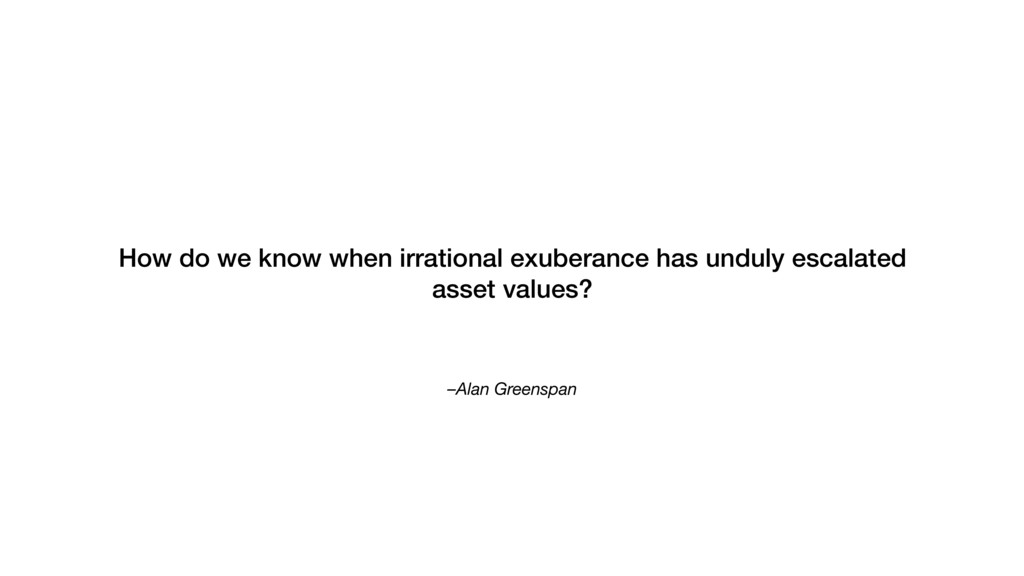 –Alan Greenspan How do we know when irrational ...