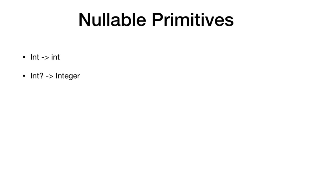Nullable Primitives • Int -> int  • Int? -> Int...