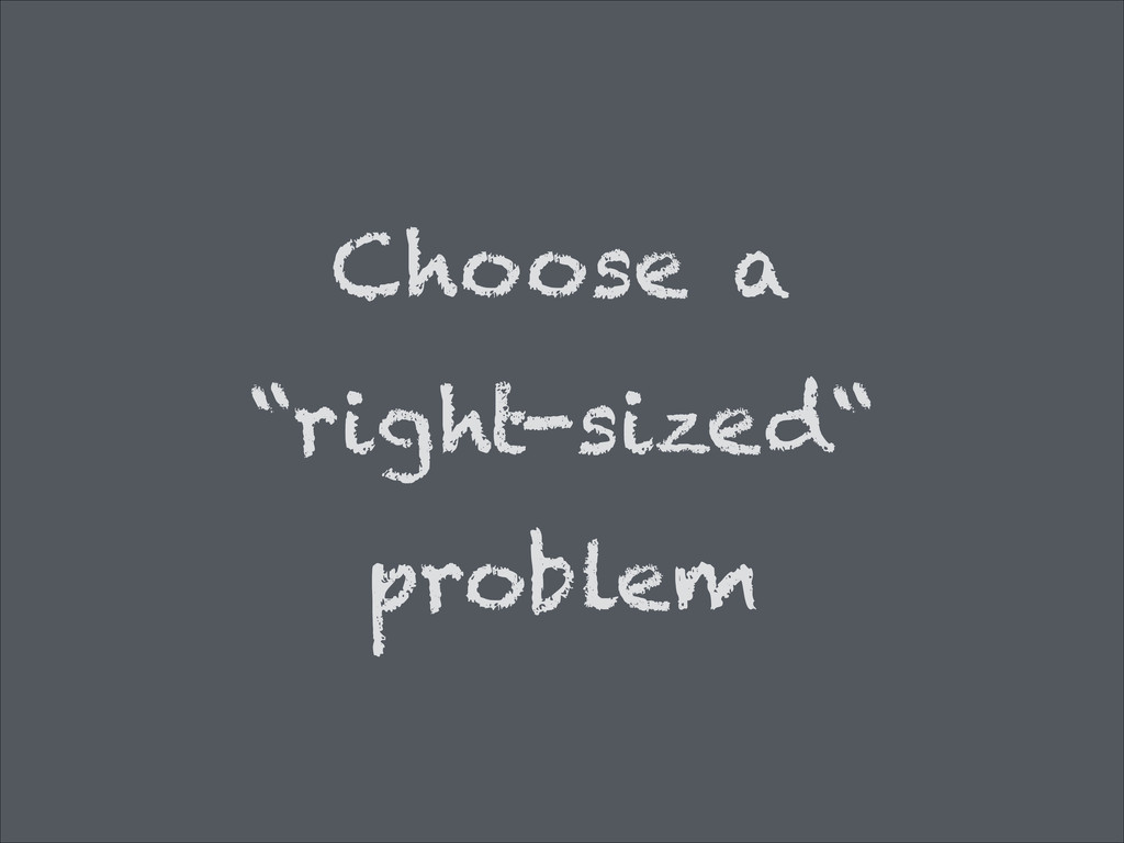 "Choose a ""right-sized"" problem"