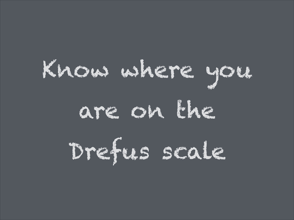 Know where you are on the Drefus scale