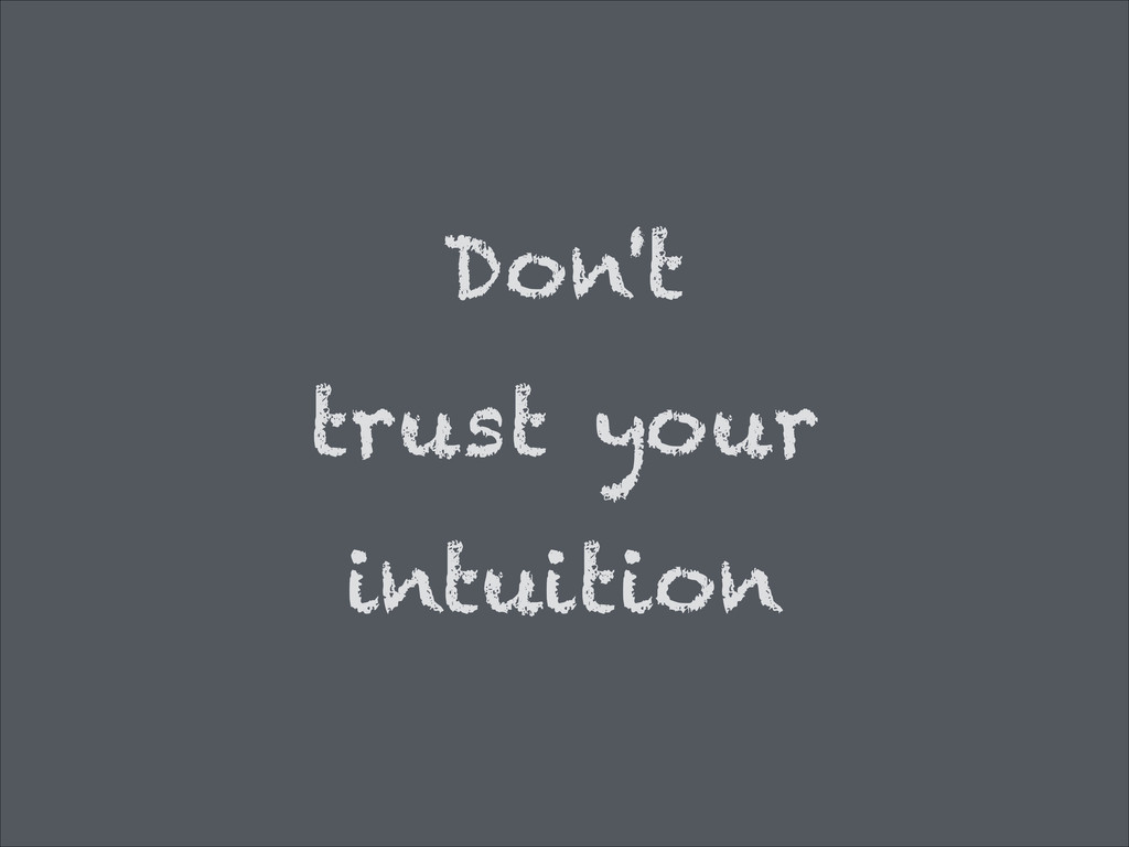 Don't trust your intuition '