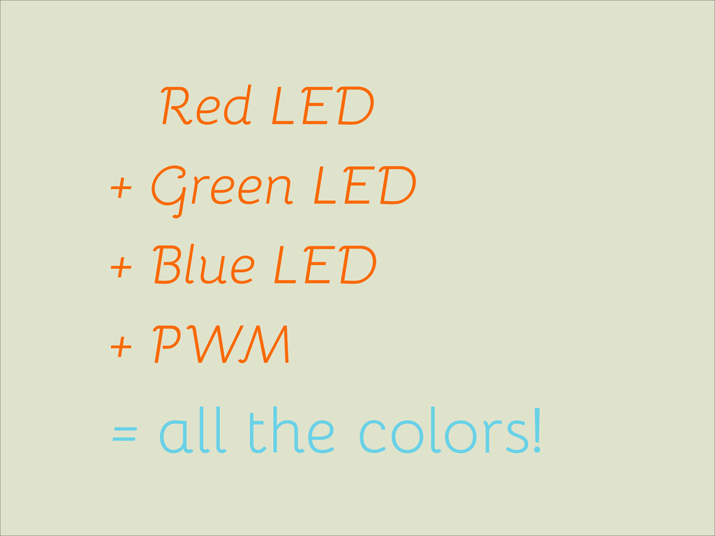 Red LED + Green LED + Blue LED + PWM = all the ...