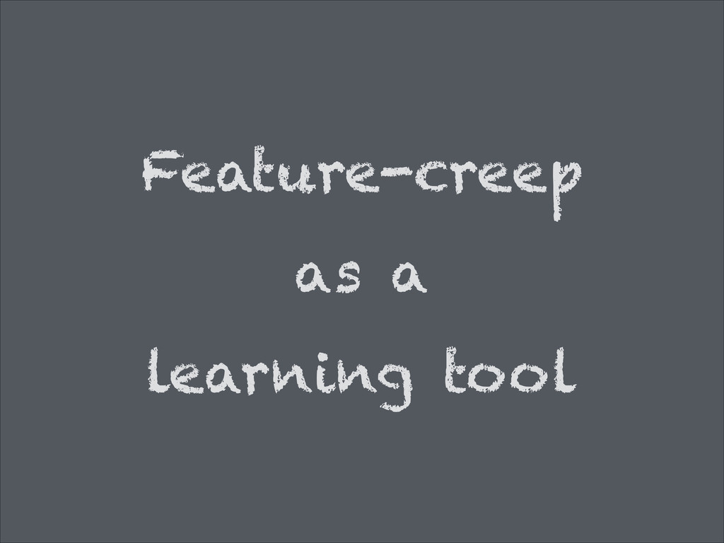 Feature-creep as a learning tool