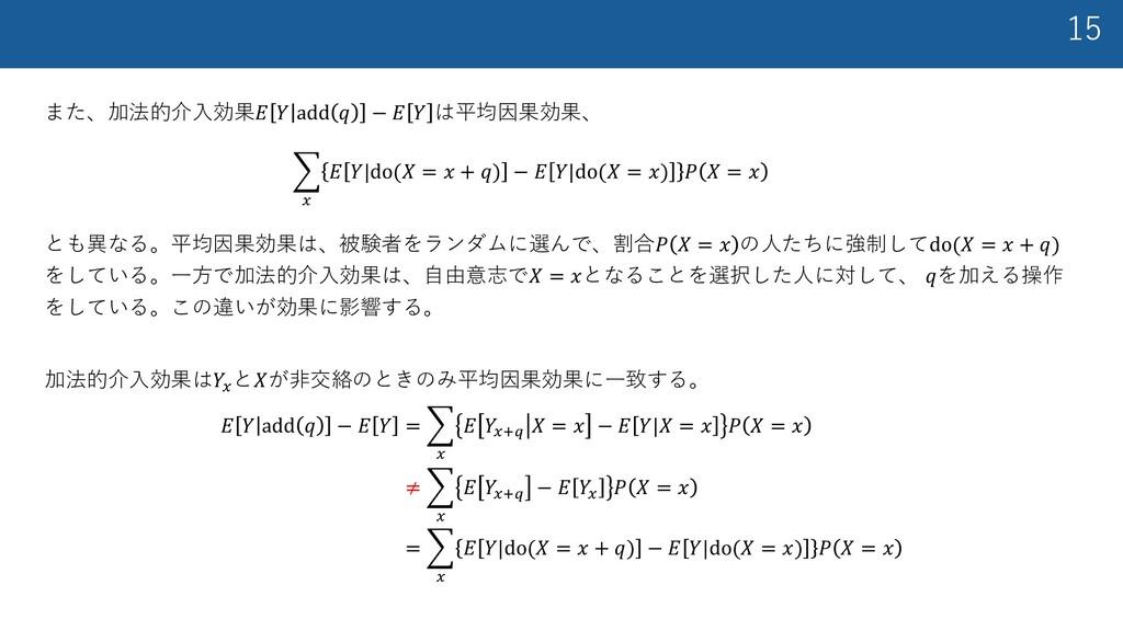 15 また、加法的介⼊効果𝐸 𝑌 add 𝑞 − 𝐸 𝑌 は平均因果効果、 加法的介⼊効果は𝑌...