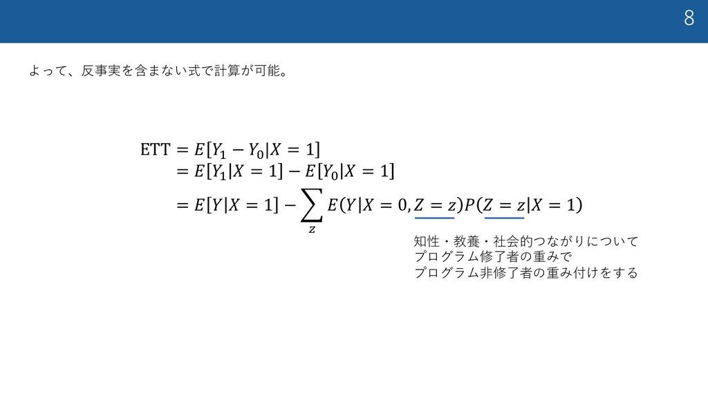 """8 よって、反事実を含まない式で計算が可能。 ETT = 𝐸 𝑌! − 𝑌""""  𝑋 = 1 =..."""