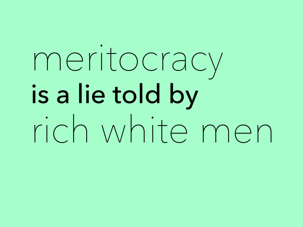 is a lie told by meritocracy rich white men