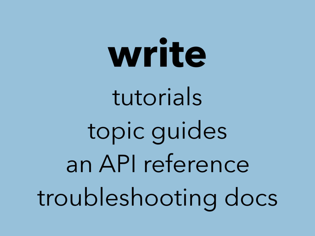 write tutorials topic guides an API reference t...