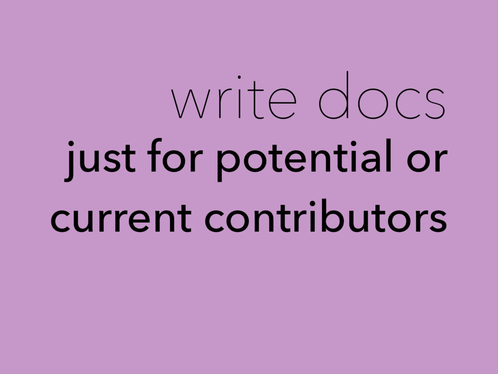 write docs just for potential or current contri...