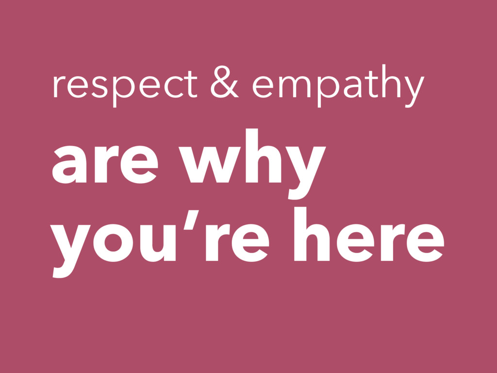 are why you're here respect & empathy