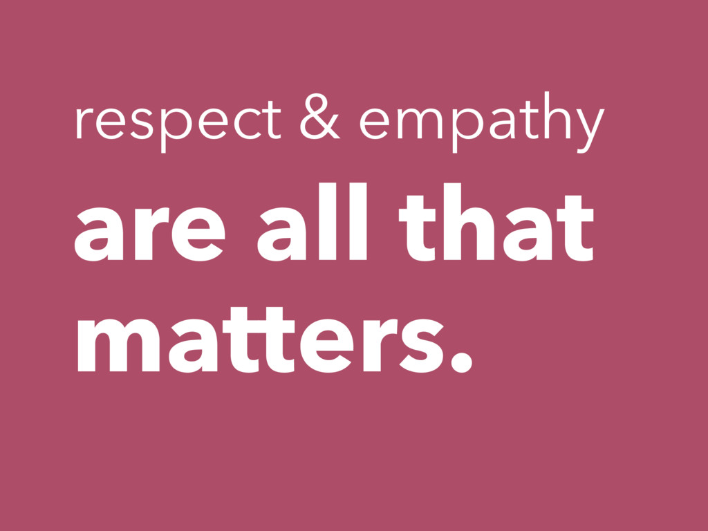 are all that matters. respect & empathy