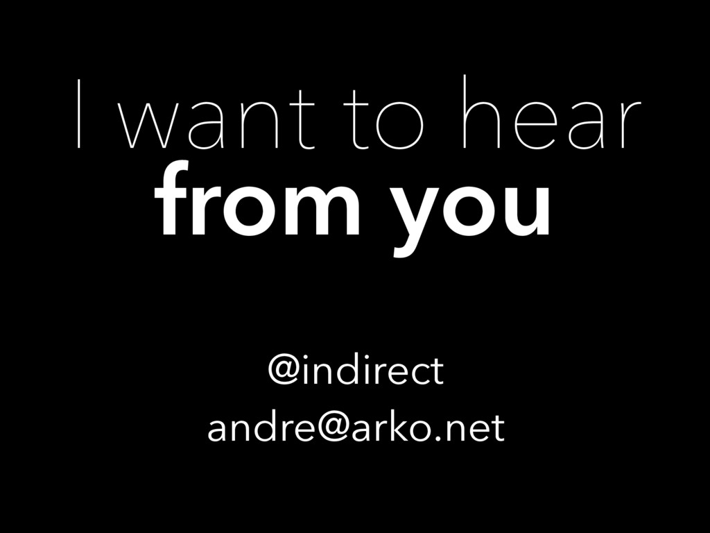 I want to hear from you @indirect andre@arko.net