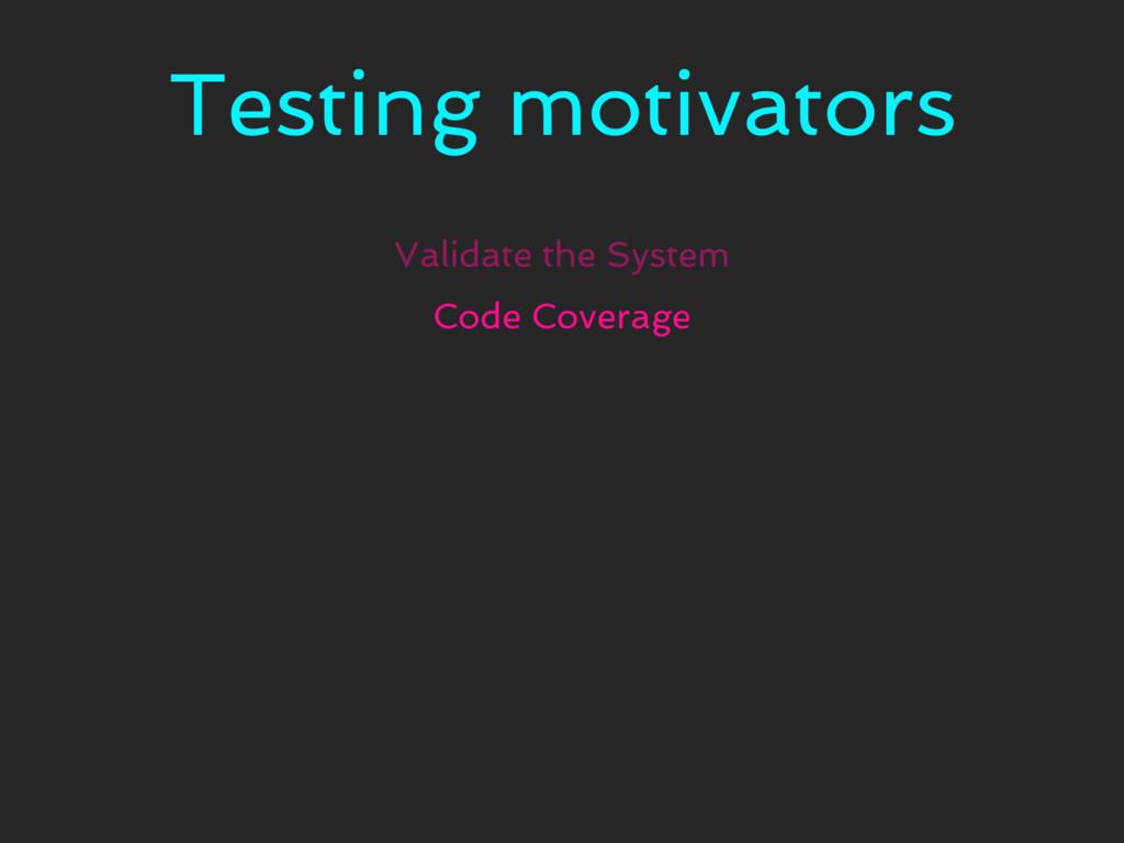 Testing motivators Validate the System Code Cov...