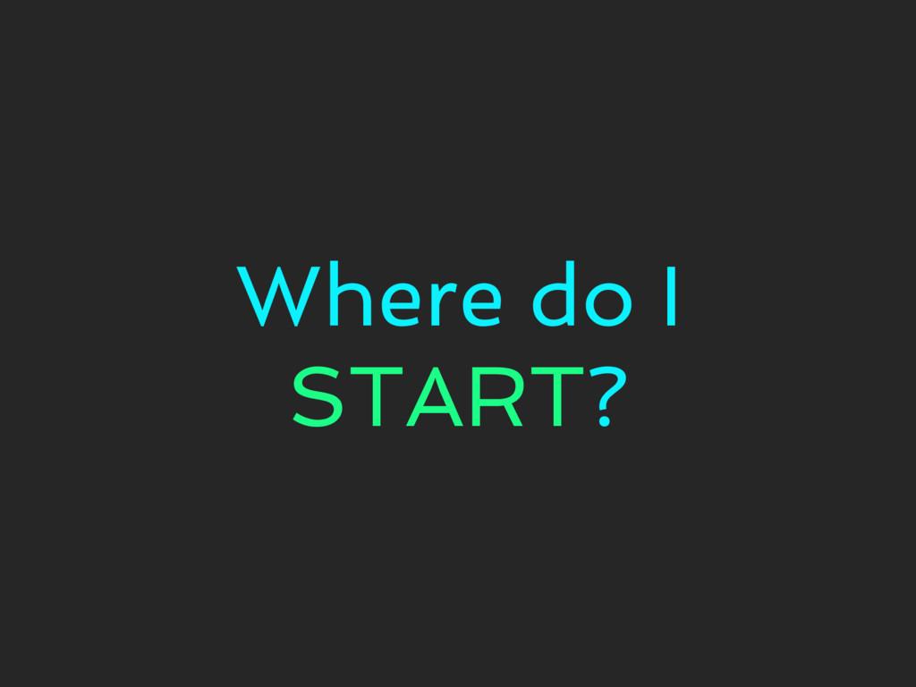 Where do I START?