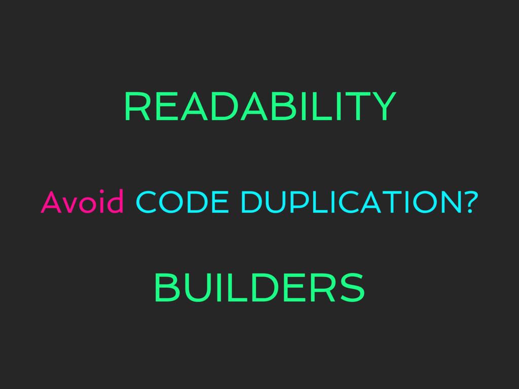 READABILITY Avoid CODE DUPLICATION? BUILDERS