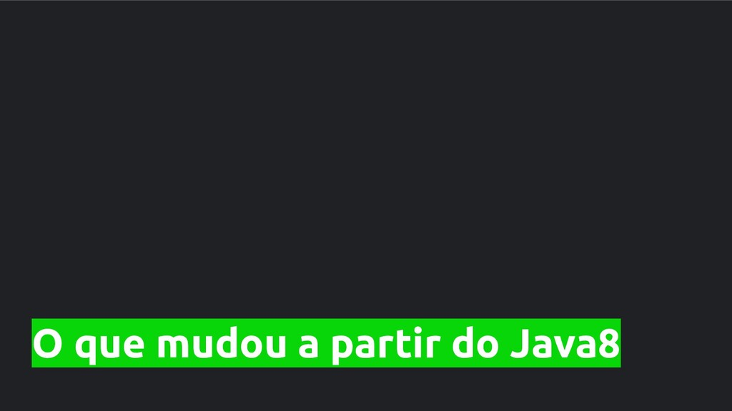 O que mudou a partir do Java8