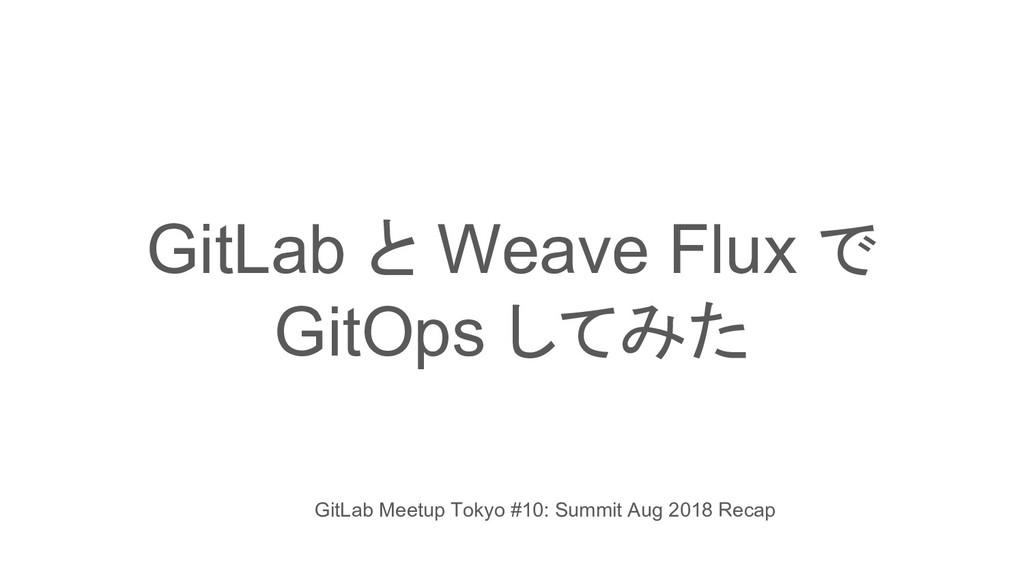 GitLab と Weave Flux で GitOps してみた GitLab Meetup...