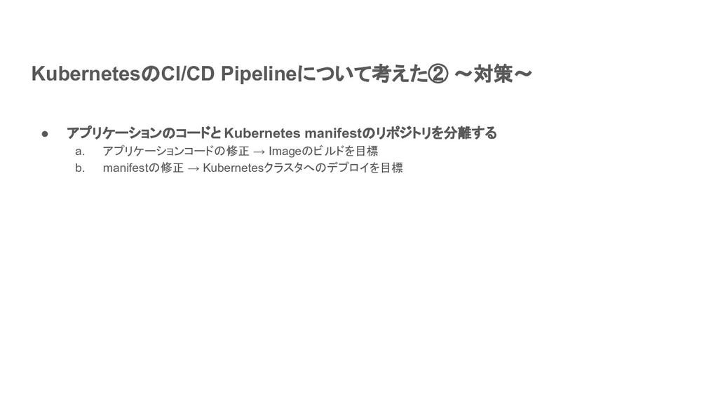 KubernetesのCI/CD Pipelineについて考えた② ~対策~ ● アプリケーシ...