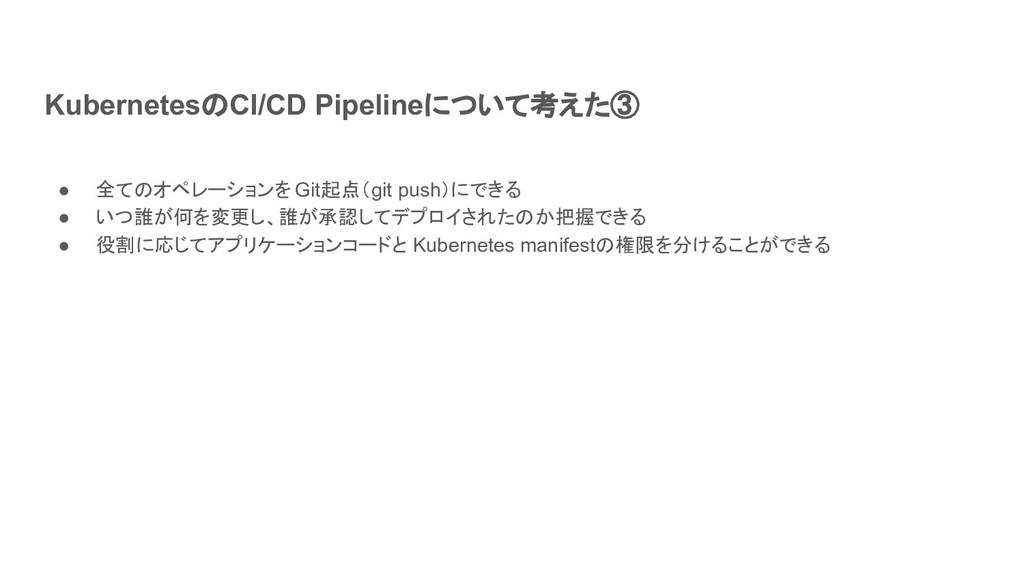 KubernetesのCI/CD Pipelineについて考えた③ ● 全てのオペレーションを...