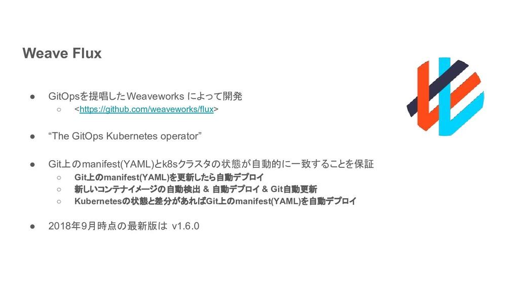 Weave Flux ● GitOpsを提唱したWeaveworks によって開発 ○ <ht...