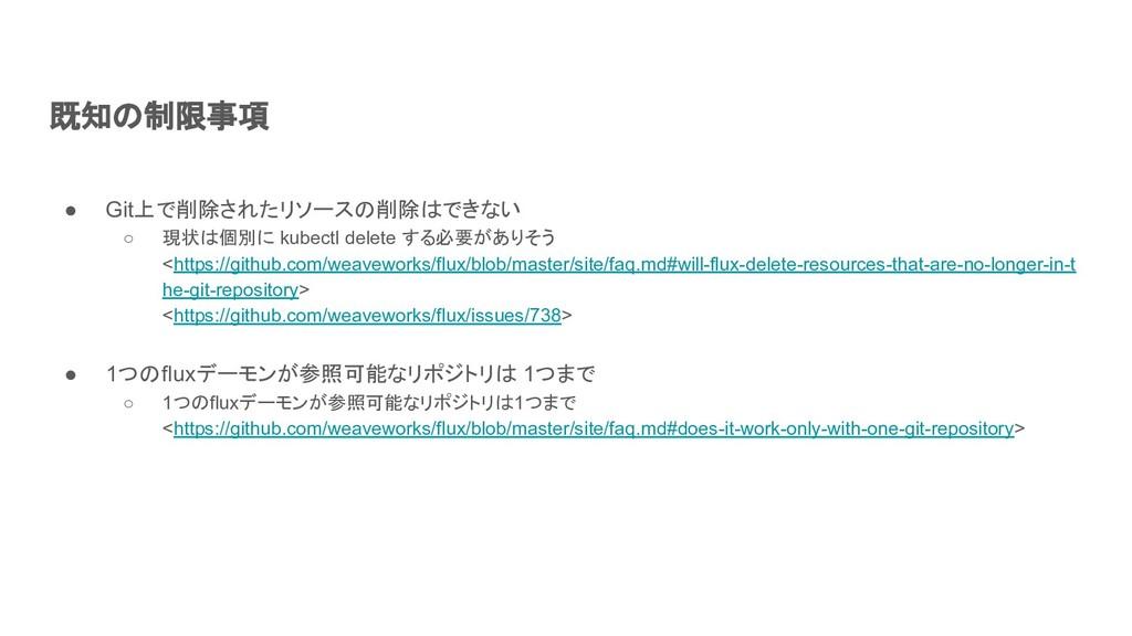 既知の制限事項 ● Git上で削除されたリソースの削除はできない ○ 現状は個別に kubec...