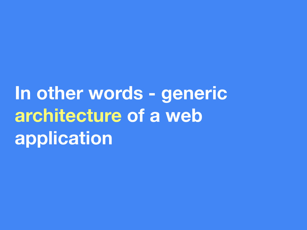 In other words - generic architecture of a web ...