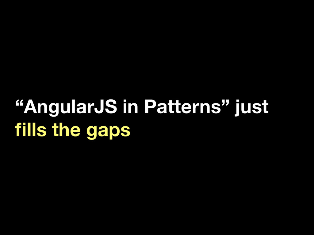 """AngularJS in Patterns"" just fills the gaps"