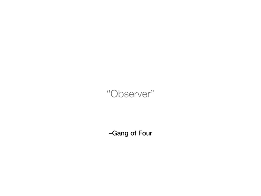 "–Gang of Four ""Observer"""