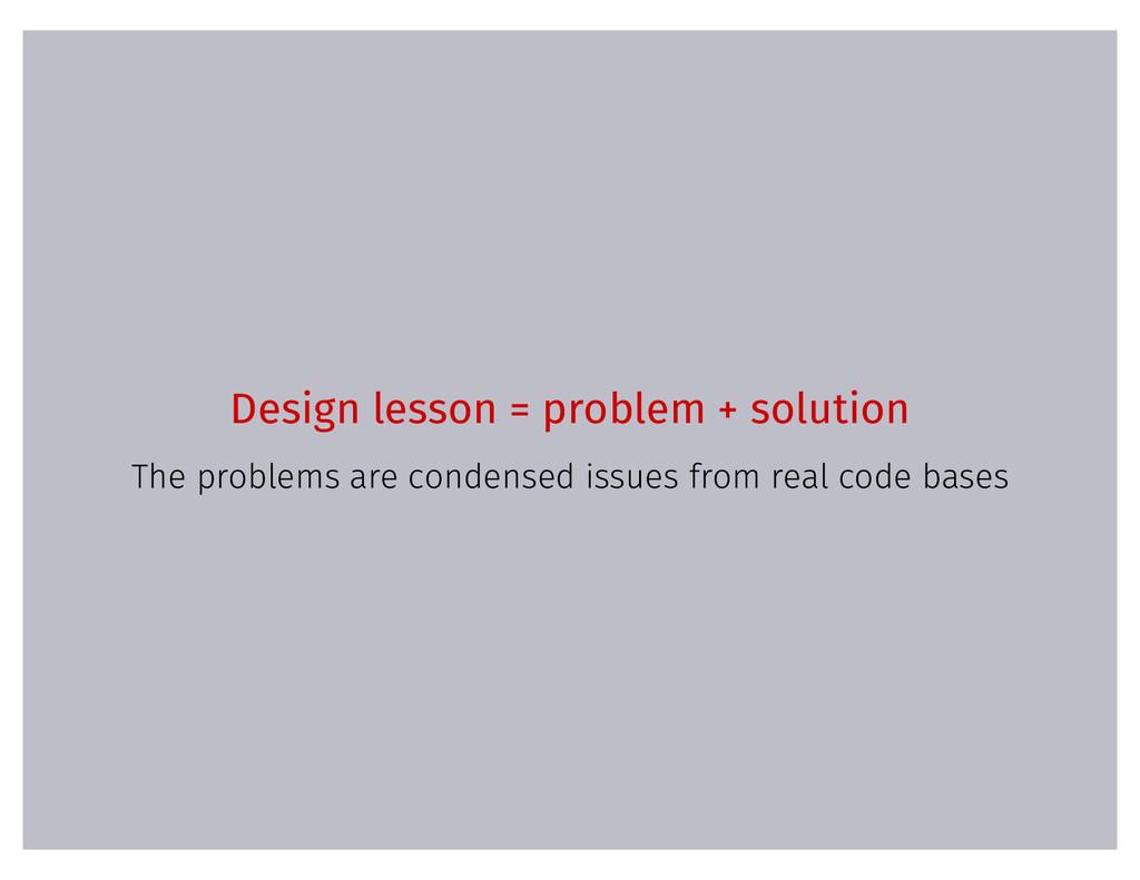 Design lesson = problem + solution The problems...