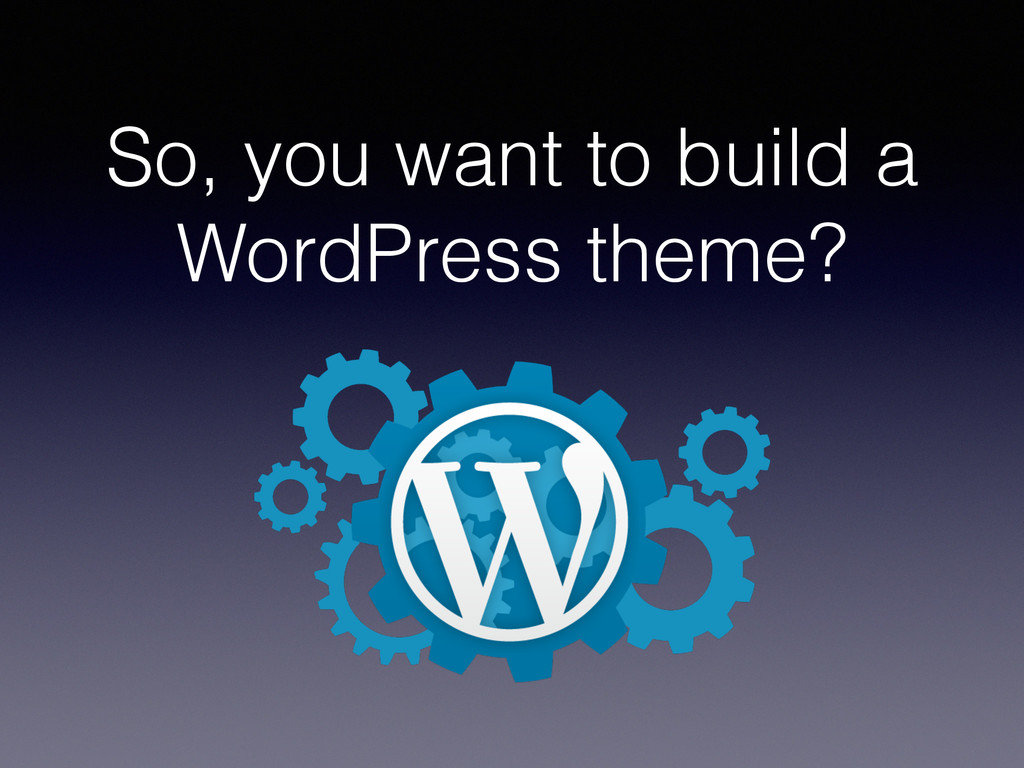 So, you want to build a WordPress theme?