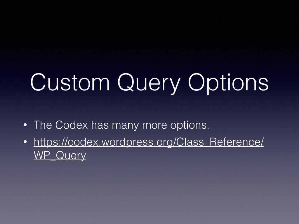 Custom Query Options • The Codex has many more ...