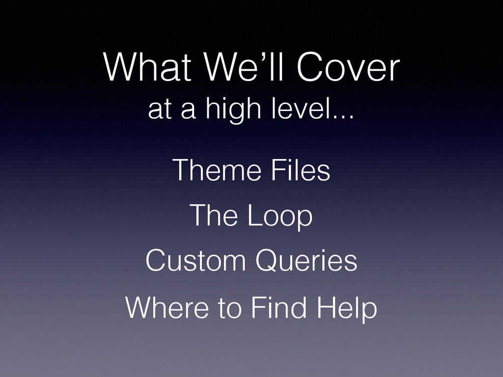 What We'll Cover at a high level... Theme Files...