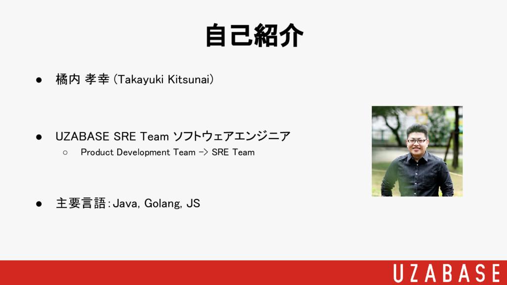 ● 橘内 孝幸 (Takayuki Kitsunai) ● UZABASE SRE Team ...