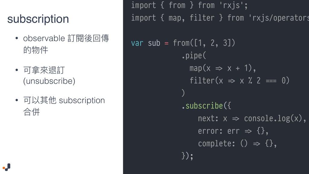 subscription • observable 訂閱後回傳 的物件 • 可拿來來退訂 (u...