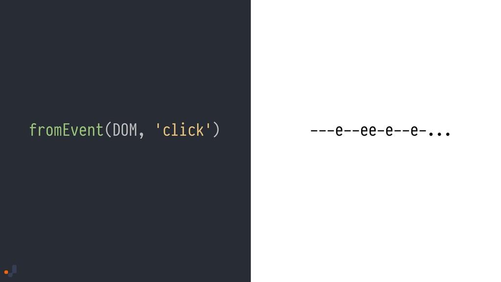 fromEvent(DOM, 'click') ---e--ee-e--e-...