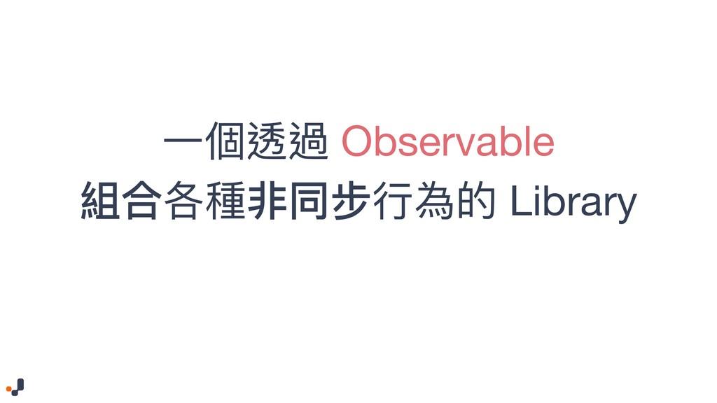 ⼀一個透過 Observable   組合各種非同步⾏行行為的 Library
