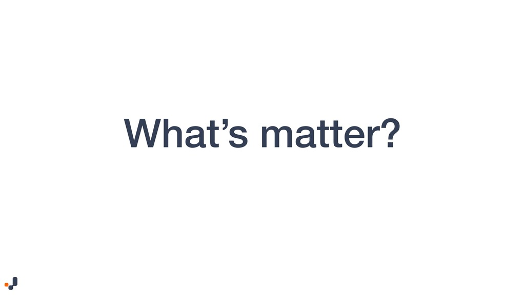 What's matter?