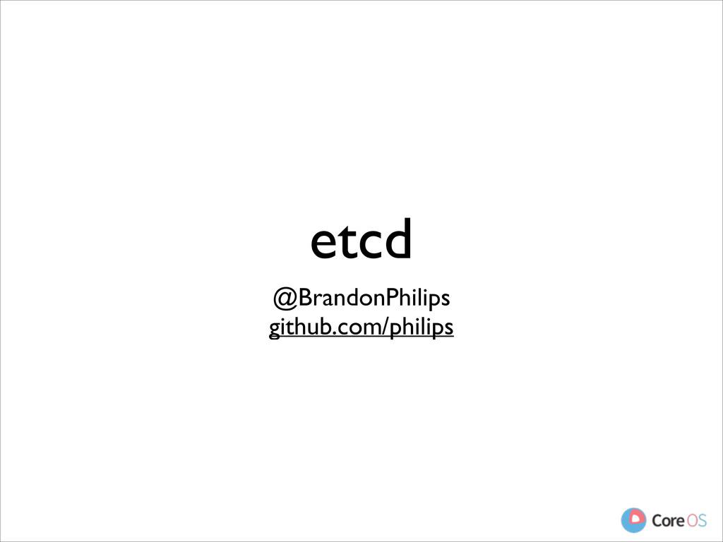 etcd @BrandonPhilips  github.com/philips