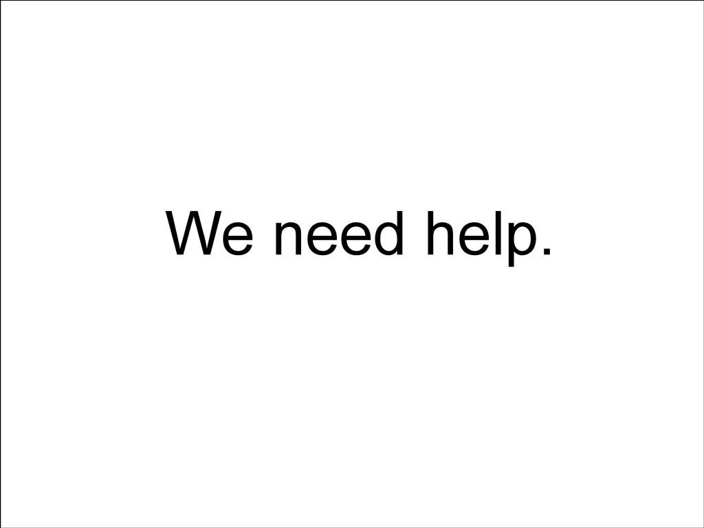 We need help.