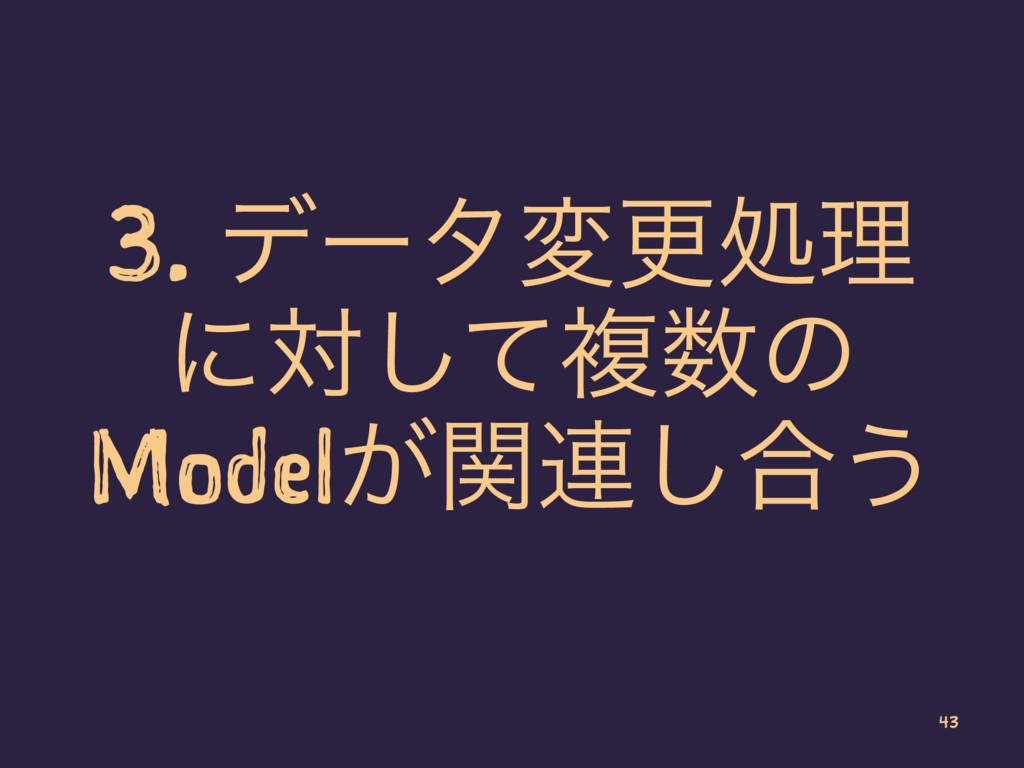 3. σʔλมߋॲཧ ʹରͯ͠ෳͷ Model͕ؔ࿈͠߹͏ 43
