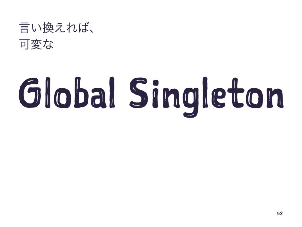 ݴ͍͑Εɺ Մมͳ Global Singleton 58